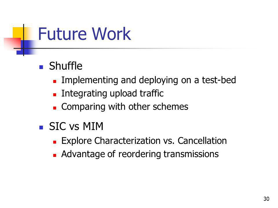 30 Future Work Shuffle Implementing and deploying on a test-bed Integrating upload traffic Comparing with other schemes SIC vs MIM Explore Characteriz