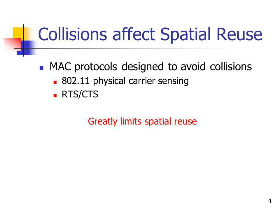 4 Collisions affect Spatial Reuse MAC protocols designed to avoid collisions 802.11 physical carrier sensing RTS/CTS Greatly limits spatial reuse