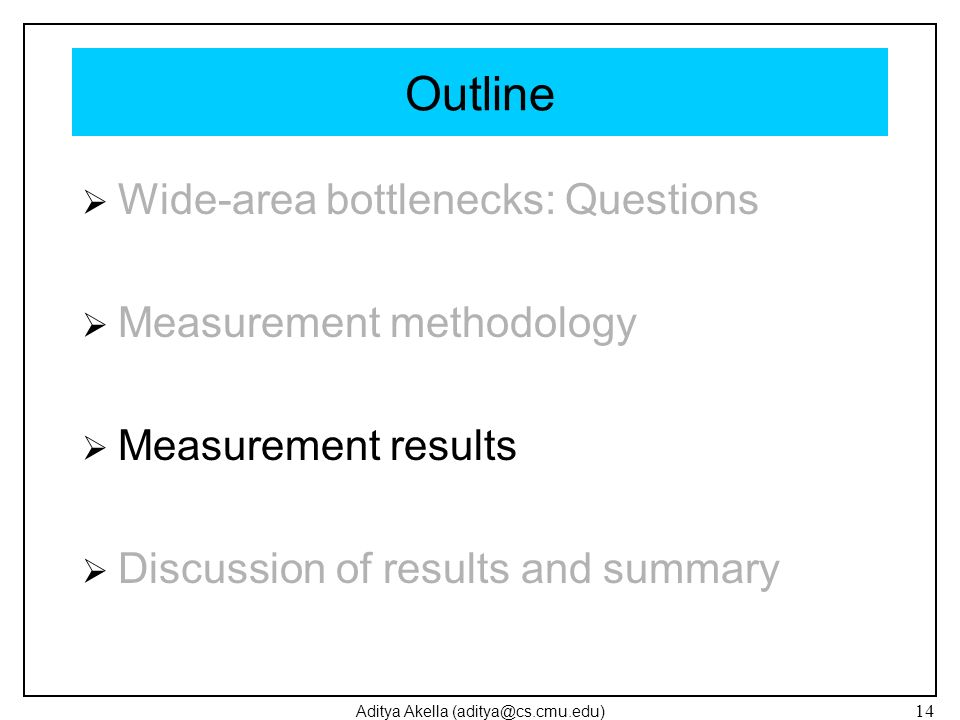 Aditya Akella (aditya@cs.cmu.edu) 14 Outline Wide-area bottlenecks: Questions Measurement methodology Measurement results Discussion of results and su