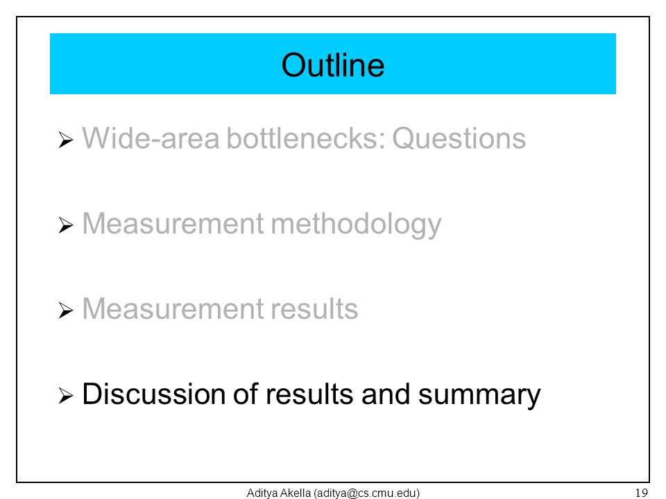 Aditya Akella (aditya@cs.cmu.edu) 19 Outline Wide-area bottlenecks: Questions Measurement methodology Measurement results Discussion of results and su