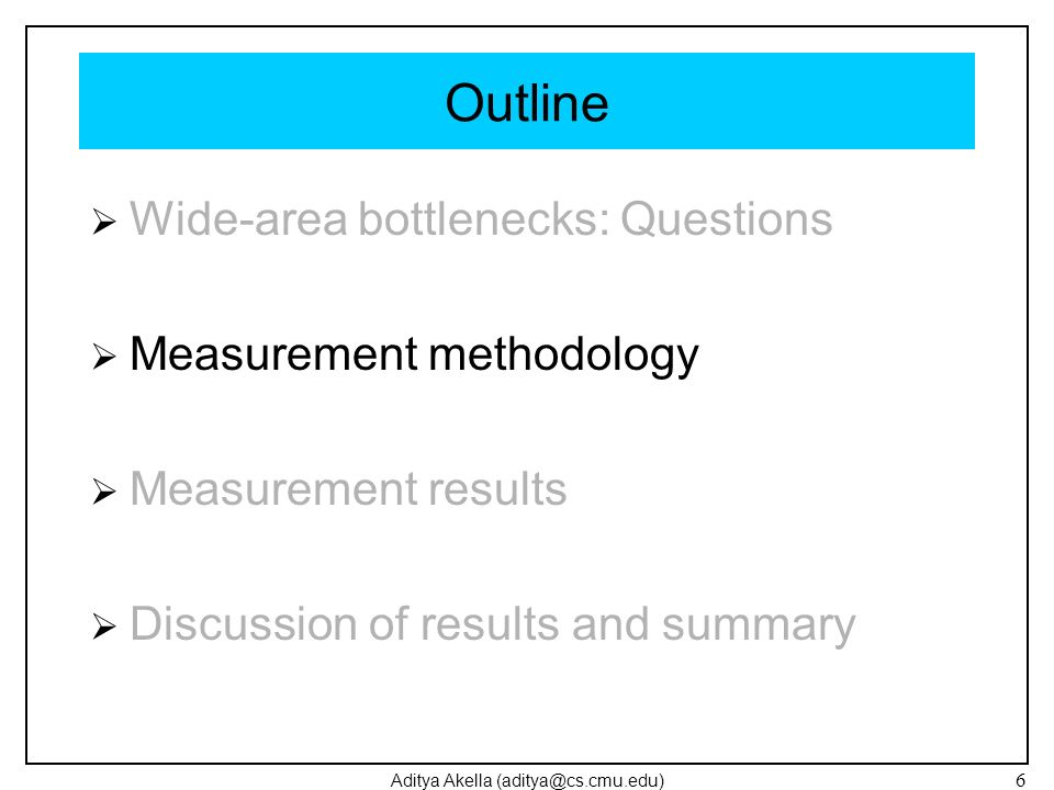 Aditya Akella (aditya@cs.cmu.edu) 6 Outline Wide-area bottlenecks: Questions Measurement methodology Measurement results Discussion of results and sum