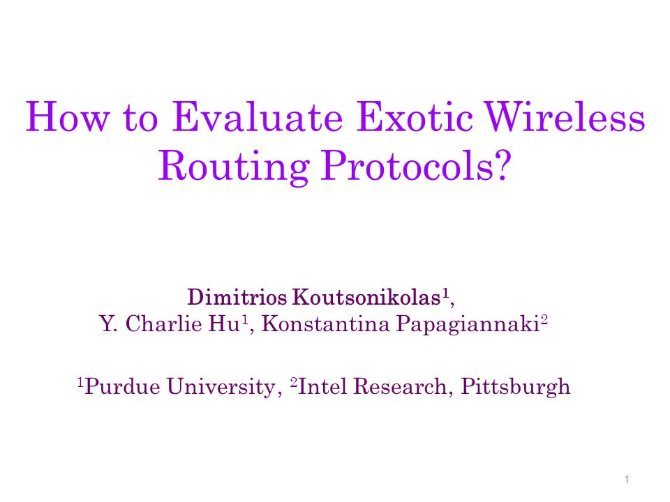How to Evaluate Exotic Wireless Routing Protocols? 1 Dimitrios Koutsonikolas 1, Y. Charlie Hu 1, Konstantina Papagiannaki 2 1 Purdue University, 2 Int