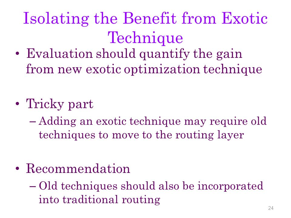 Isolating the Benefit from Exotic Technique Evaluation should quantify the gain from new exotic optimization technique Tricky part – Adding an exotic