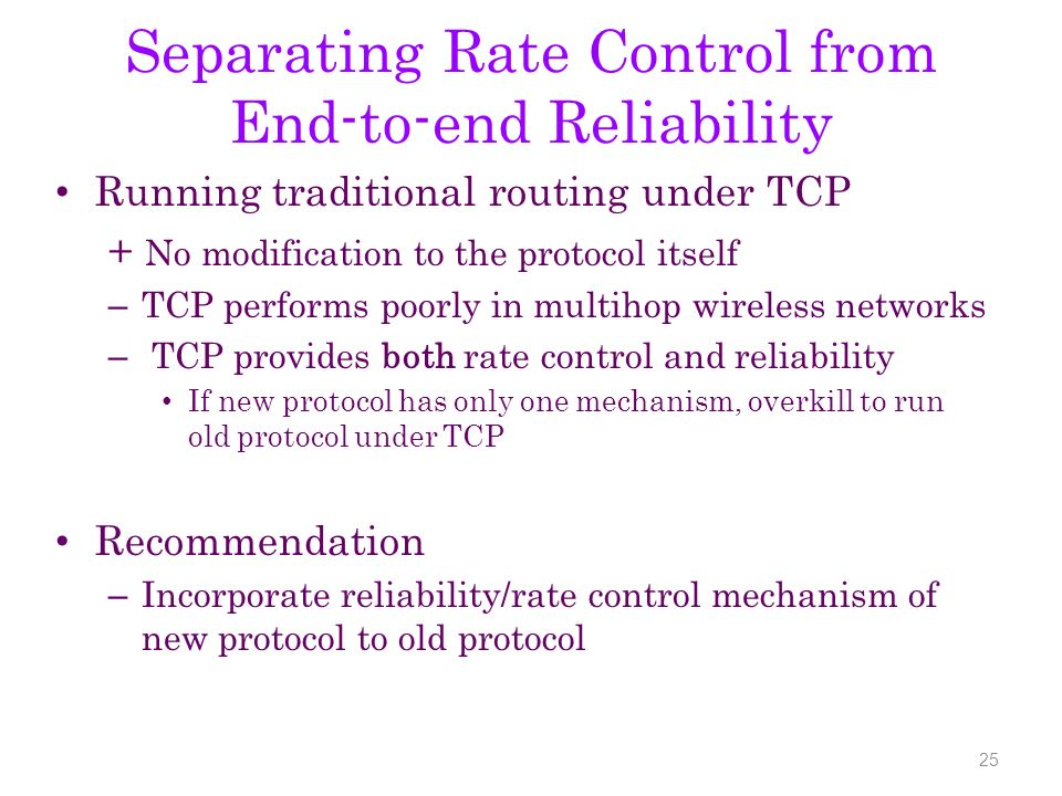 Separating Rate Control from End-to-end Reliability Running traditional routing under TCP + No modification to the protocol itself – TCP performs poorly in multihop wireless networks – TCP provides both rate control and reliability If new protocol has only one mechanism, overkill to run old protocol under TCP Recommendation – Incorporate reliability/rate control mechanism of new protocol to old protocol 25