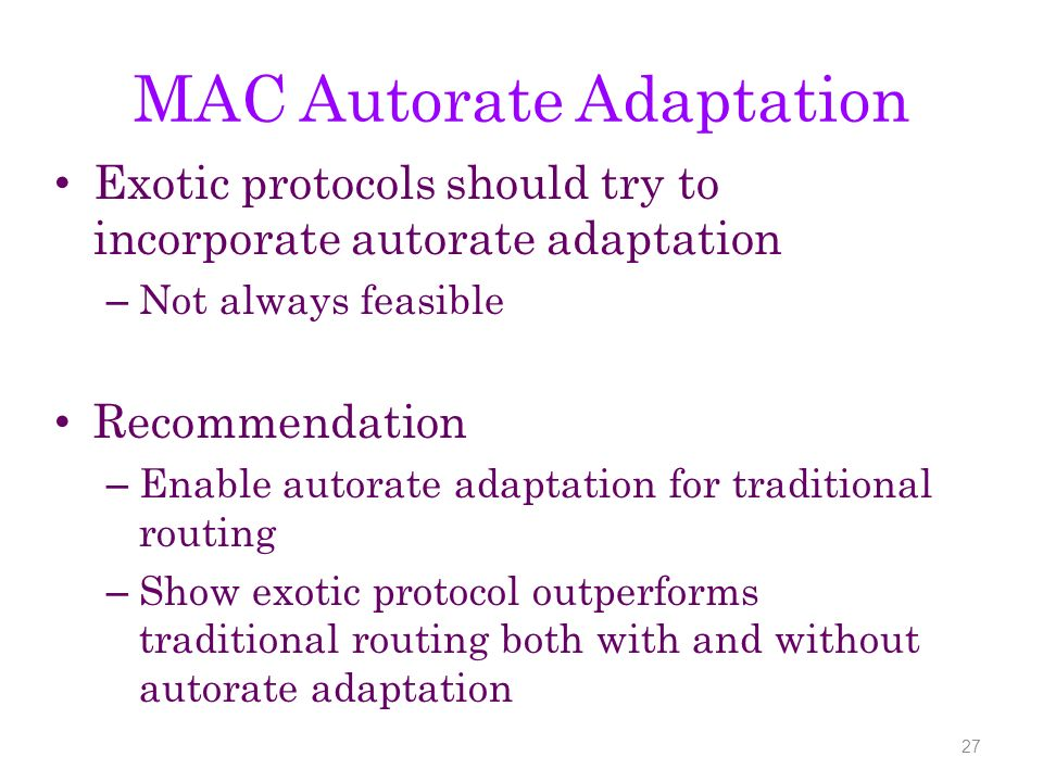 MAC Autorate Adaptation Exotic protocols should try to incorporate autorate adaptation – Not always feasible Recommendation – Enable autorate adaptation for traditional routing – Show exotic protocol outperforms traditional routing both with and without autorate adaptation 27