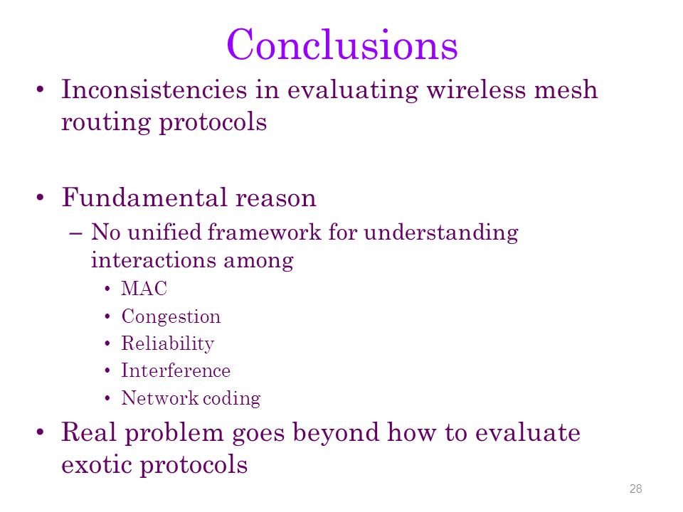 Conclusions Inconsistencies in evaluating wireless mesh routing protocols Fundamental reason – No unified framework for understanding interactions amo