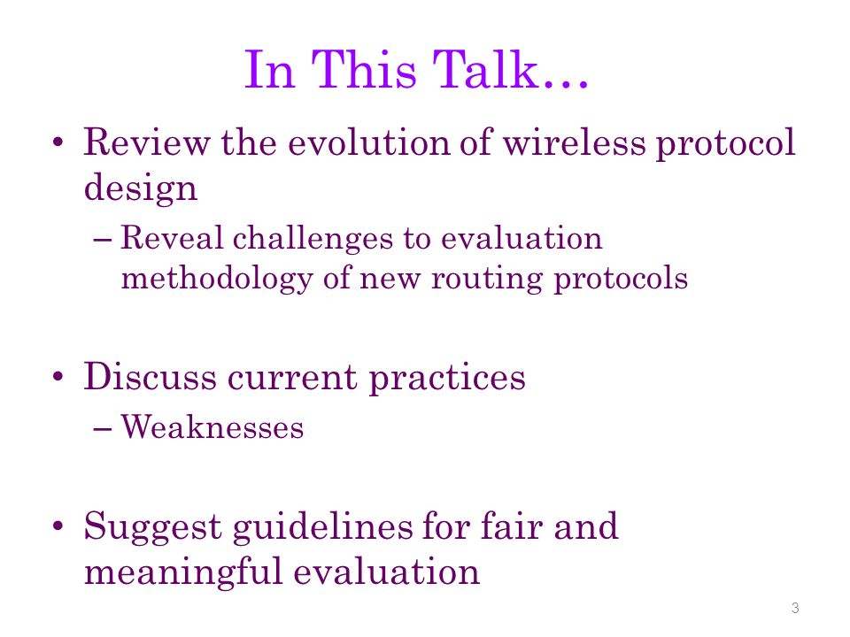 In This Talk… Review the evolution of wireless protocol design – Reveal challenges to evaluation methodology of new routing protocols Discuss current practices – Weaknesses Suggest guidelines for fair and meaningful evaluation 3