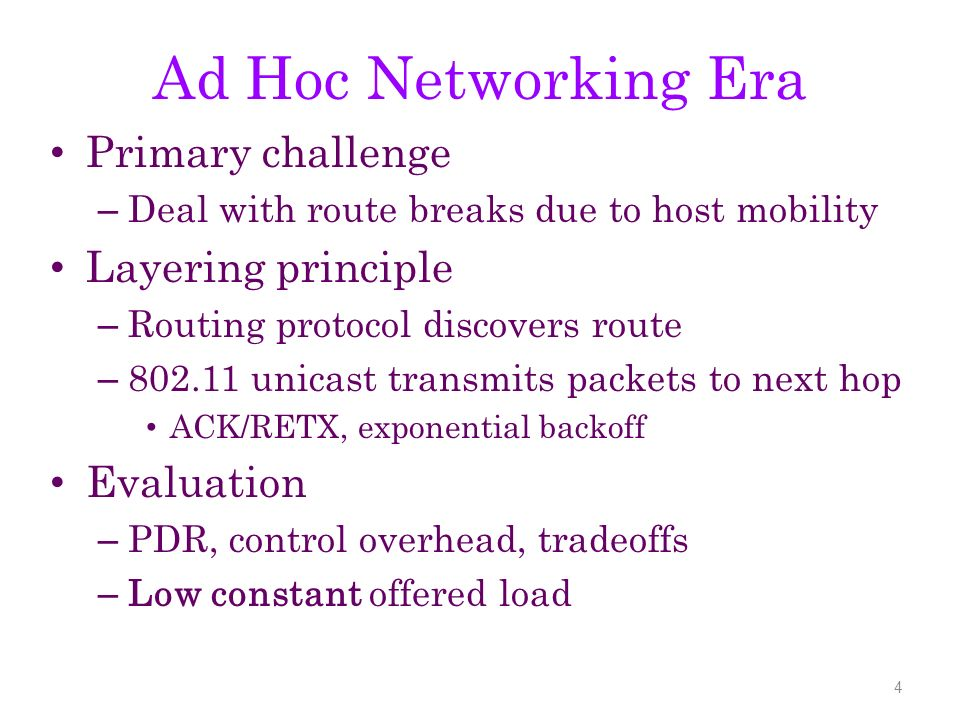 Ad Hoc Networking Era Primary challenge – Deal with route breaks due to host mobility Layering principle – Routing protocol discovers route – 802.11 unicast transmits packets to next hop ACK/RETX, exponential backoff Evaluation – PDR, control overhead, tradeoffs – Low constant offered load 4