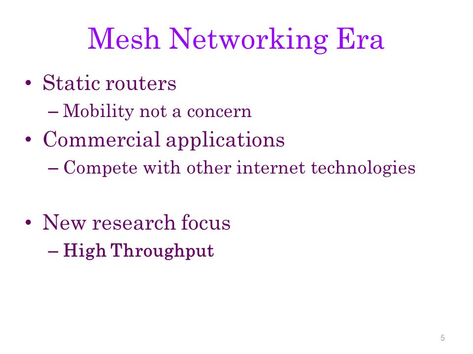 Mesh Networking Era Static routers – Mobility not a concern Commercial applications – Compete with other internet technologies New research focus – High Throughput 5