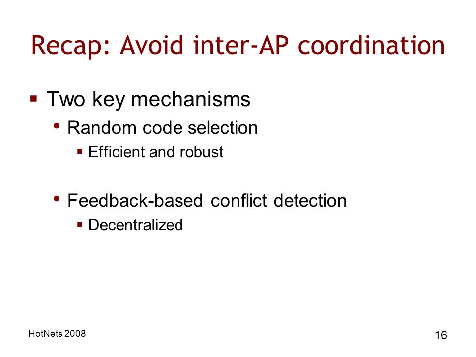 HotNets 2008 16 Recap: Avoid inter-AP coordination Two key mechanisms Random code selection Efficient and robust Feedback-based conflict detection Decentralized
