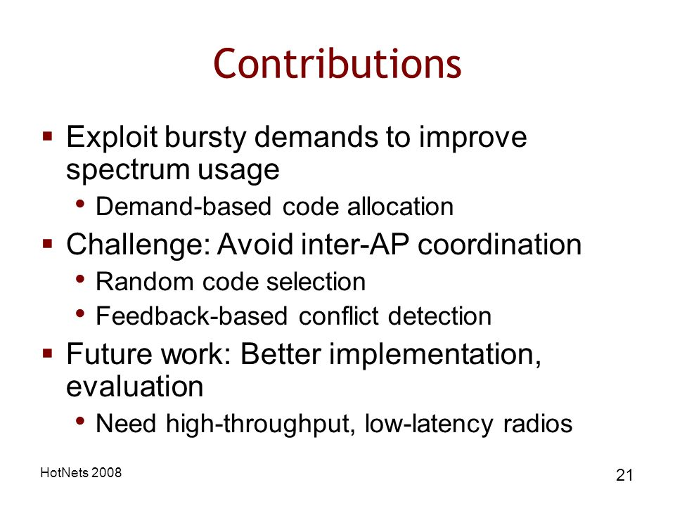 HotNets Contributions Exploit bursty demands to improve spectrum usage Demand-based code allocation Challenge: Avoid inter-AP coordination Random code selection Feedback-based conflict detection Future work: Better implementation, evaluation Need high-throughput, low-latency radios