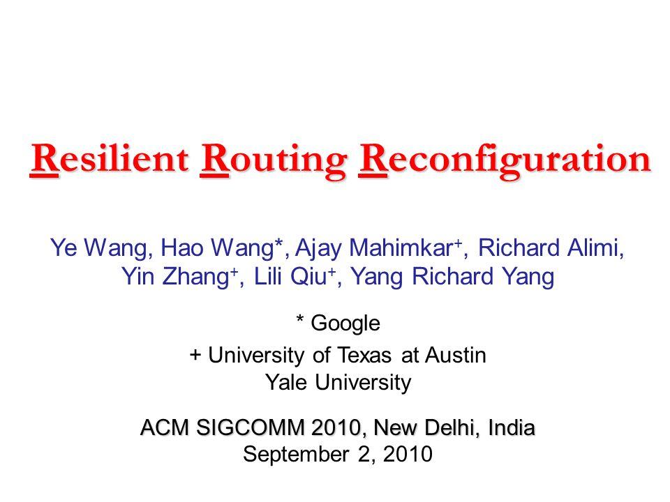 Resilient Routing Reconfiguration Ye Wang, Hao Wang*, Ajay Mahimkar +, Richard Alimi, Yin Zhang +, Lili Qiu +, Yang Richard Yang * Google + University