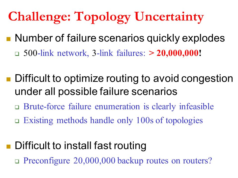 Challenge: Topology Uncertainty Number of failure scenarios quickly explodes 500-link network, 3-link failures: > 20,000,000! Difficult to optimize ro