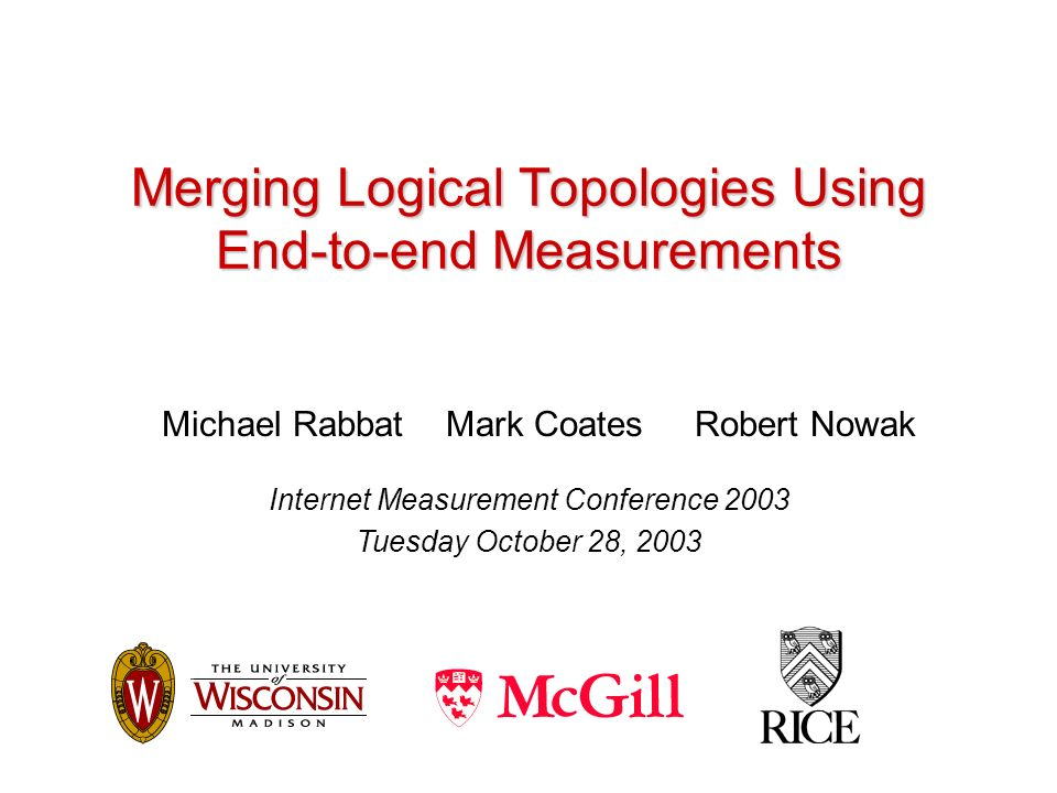Merging Logical Topologies Using End-to-end Measurements Michael Rabbat Mark Coates Robert Nowak Internet Measurement Conference 2003 Tuesday October 28, 2003