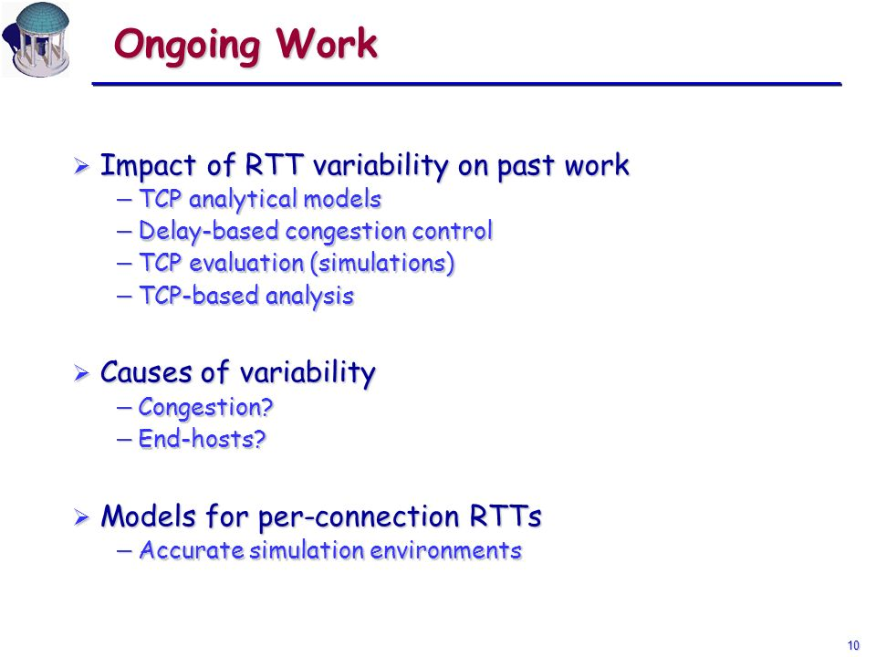 10 Ongoing Work Impact of RTT variability on past work Impact of RTT variability on past work TCP analytical models TCP analytical models Delay-based