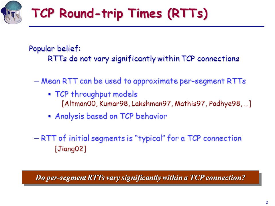 2 TCP Round-trip Times (RTTs) Popular belief: RTTs do not vary significantly within TCP connections Mean RTT can be used to approximate per-segment RT