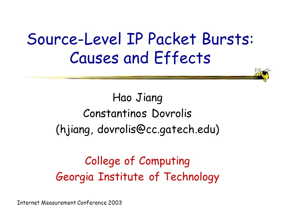Internet Measurement Conference 2003 Source-Level IP Packet Bursts: Causes and Effects Hao Jiang Constantinos Dovrolis (hjiang, College of Computing Georgia Institute of Technology