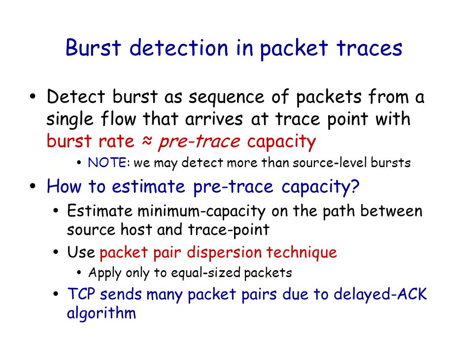 Burst detection in packet traces ŸDetect burst as sequence of packets from a single flow that arrives at trace point with burst rate pre-trace capacity ŸNOTE: we may detect more than source-level bursts ŸHow to estimate pre-trace capacity.