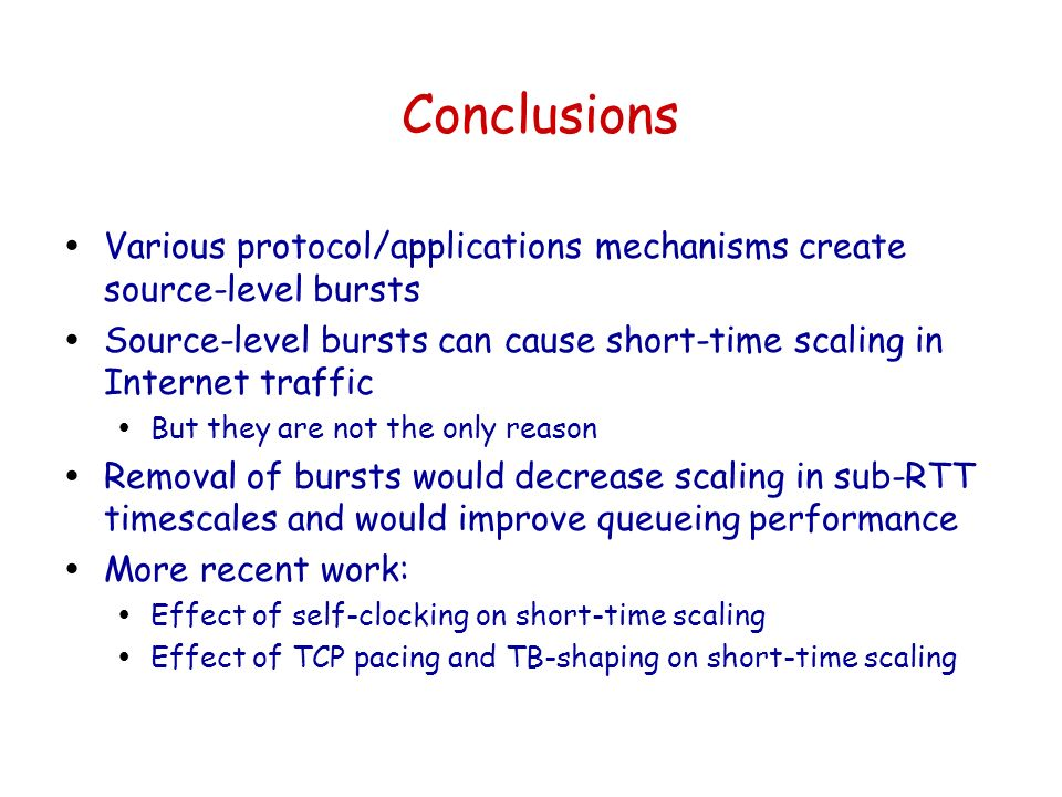 Conclusions ŸVarious protocol/applications mechanisms create source-level bursts ŸSource-level bursts can cause short-time scaling in Internet traffic ŸBut they are not the only reason ŸRemoval of bursts would decrease scaling in sub-RTT timescales and would improve queueing performance ŸMore recent work: ŸEffect of self-clocking on short-time scaling ŸEffect of TCP pacing and TB-shaping on short-time scaling