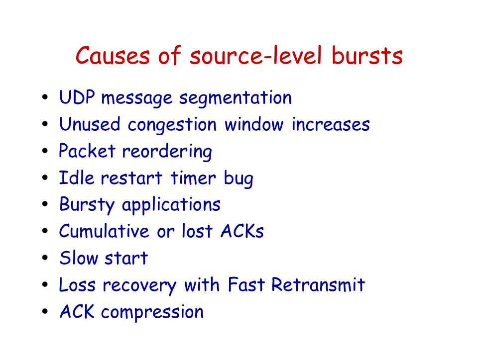 Causes of source-level bursts ŸUDP message segmentation ŸUnused congestion window increases ŸPacket reordering ŸIdle restart timer bug ŸBursty applications ŸCumulative or lost ACKs ŸSlow start ŸLoss recovery with Fast Retransmit ŸACK compression