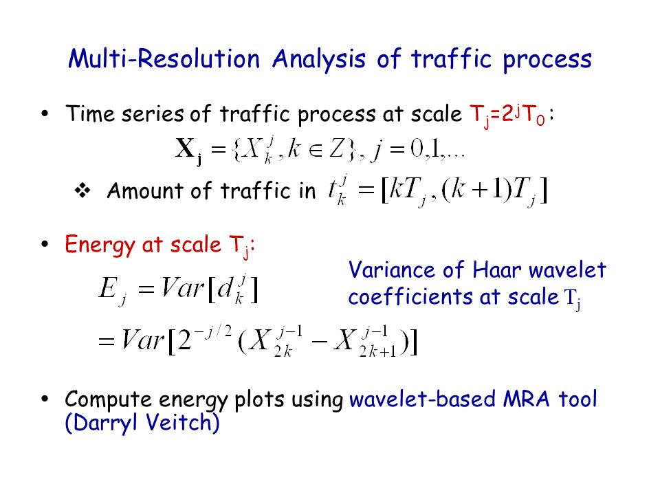 Multi-Resolution Analysis of traffic process ŸTime series of traffic process at scale T j =2 j T 0 : Amount of traffic in ŸEnergy at scale T j : ŸCompute energy plots using wavelet-based MRA tool (Darryl Veitch) Variance of Haar wavelet coefficients at scale T j