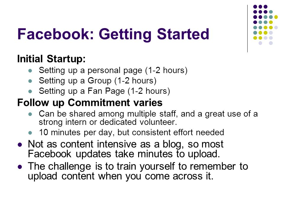 Facebook: Getting Started Initial Startup: Setting up a personal page (1-2 hours) Setting up a Group (1-2 hours) Setting up a Fan Page (1-2 hours) Follow up Commitment varies Can be shared among multiple staff, and a great use of a strong intern or dedicated volunteer.