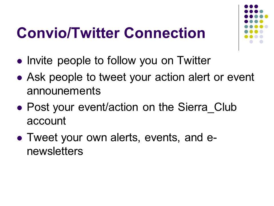 Convio/Twitter Connection Invite people to follow you on Twitter Ask people to tweet your action alert or event announements Post your event/action on the Sierra_Club account Tweet your own alerts, events, and e- newsletters