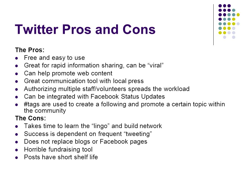 Twitter Pros and Cons The Pros: Free and easy to use Great for rapid information sharing, can be viral Can help promote web content Great communication tool with local press Authorizing multiple staff/volunteers spreads the workload Can be integrated with Facebook Status Updates #tags are used to create a following and promote a certain topic within the community The Cons: Takes time to learn the lingo and build network Success is dependent on frequent tweeting Does not replace blogs or Facebook pages Horrible fundraising tool Posts have short shelf life