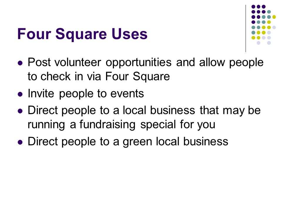 Four Square Uses Post volunteer opportunities and allow people to check in via Four Square Invite people to events Direct people to a local business that may be running a fundraising special for you Direct people to a green local business