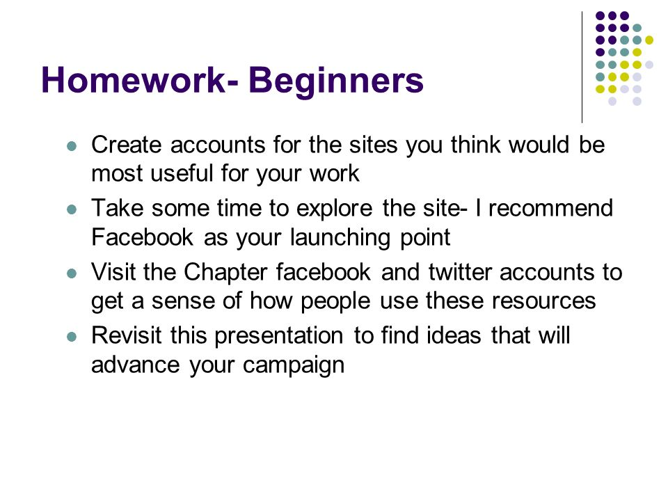 Homework- Beginners Create accounts for the sites you think would be most useful for your work Take some time to explore the site- I recommend Facebook as your launching point Visit the Chapter facebook and twitter accounts to get a sense of how people use these resources Revisit this presentation to find ideas that will advance your campaign