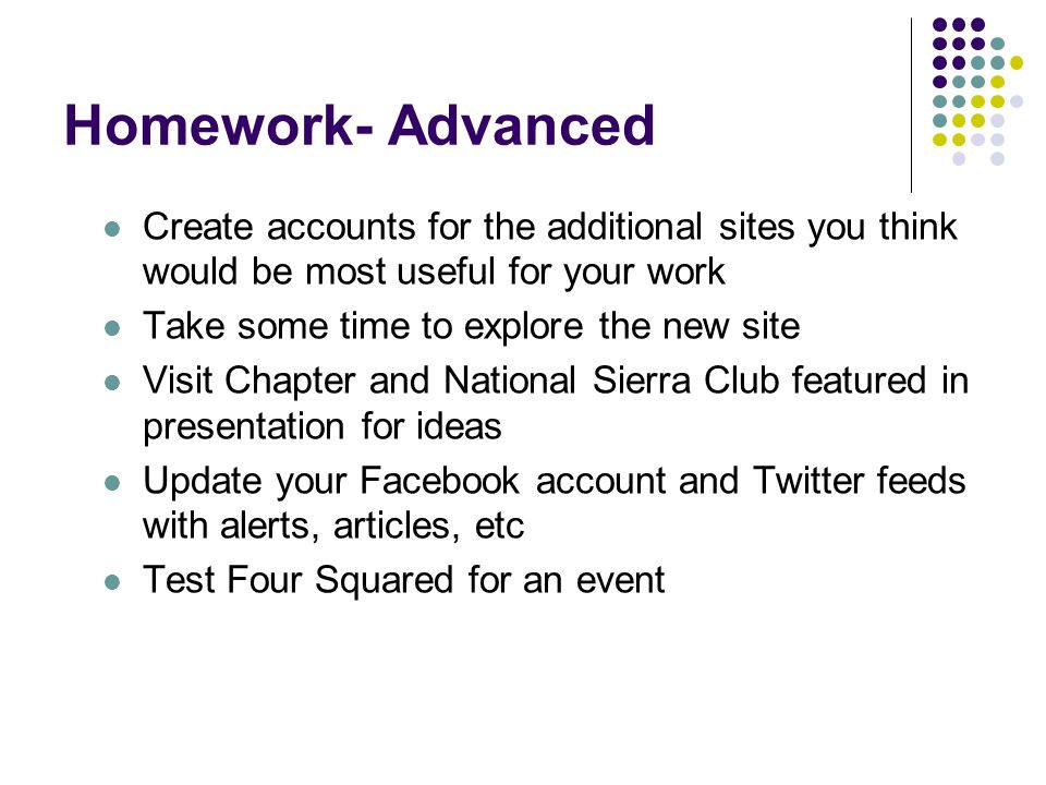 Homework- Advanced Create accounts for the additional sites you think would be most useful for your work Take some time to explore the new site Visit Chapter and National Sierra Club featured in presentation for ideas Update your Facebook account and Twitter feeds with alerts, articles, etc Test Four Squared for an event