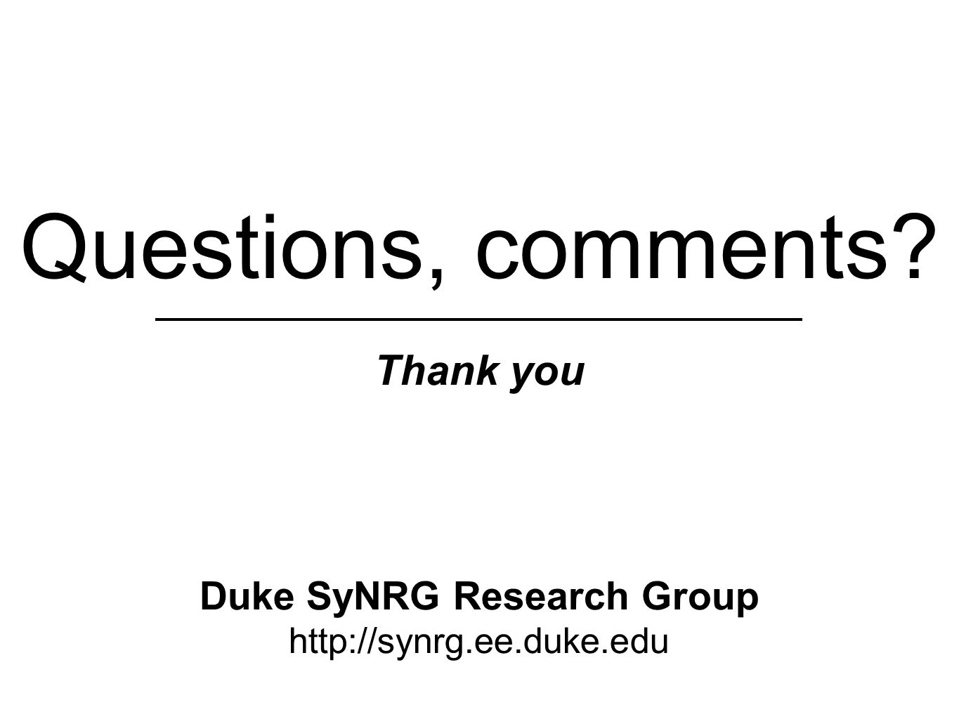 Questions, comments Thank you Duke SyNRG Research Group http://synrg.ee.duke.edu