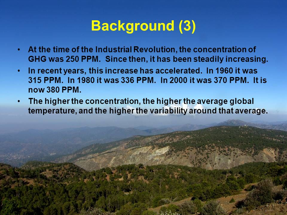 Background (3) At the time of the Industrial Revolution, the concentration of GHG was 250 PPM. Since then, it has been steadily increasing. In recent