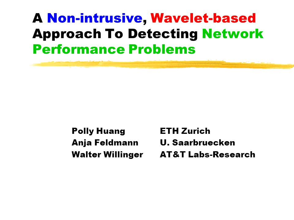 A Non-intrusive, Wavelet-based Approach To Detecting Network Performance Problems Polly HuangETH Zurich Anja FeldmannU.