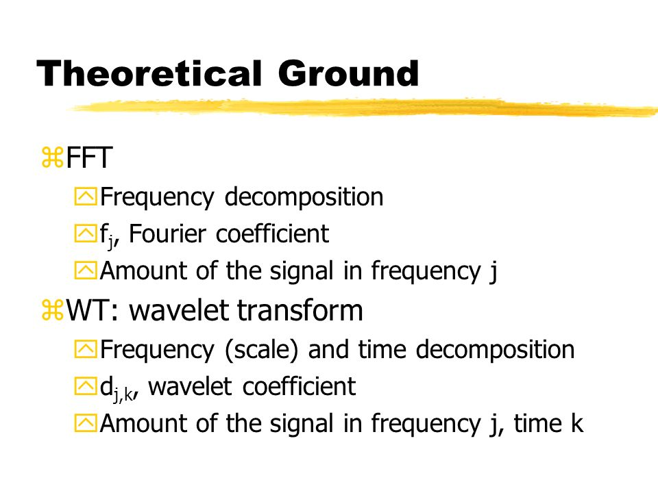 Theoretical Ground zFFT yFrequency decomposition yf j, Fourier coefficient yAmount of the signal in frequency j zWT: wavelet transform yFrequency (scale) and time decomposition yd j,k, wavelet coefficient yAmount of the signal in frequency j, time k