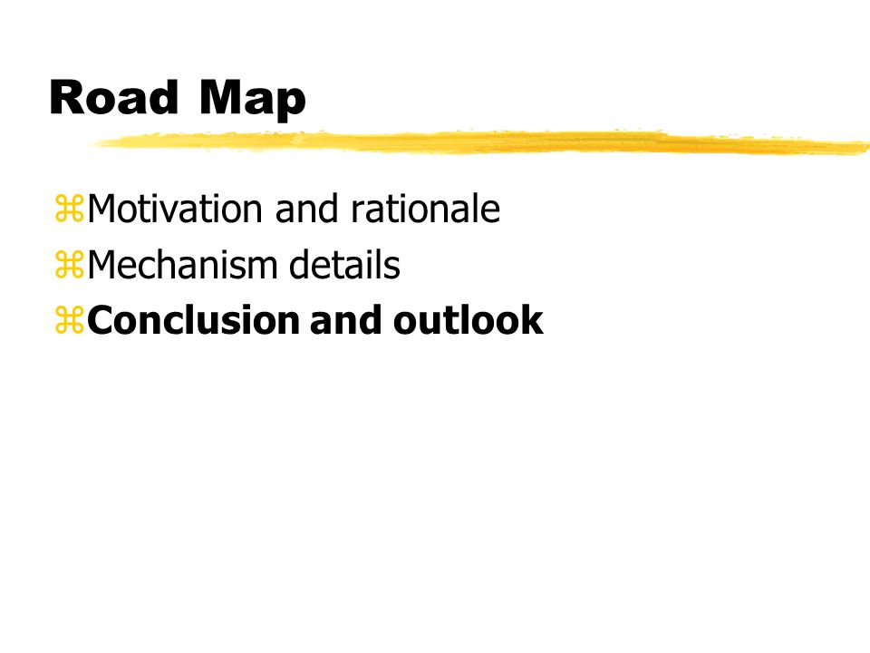 Road Map zMotivation and rationale zMechanism details zConclusion and outlook