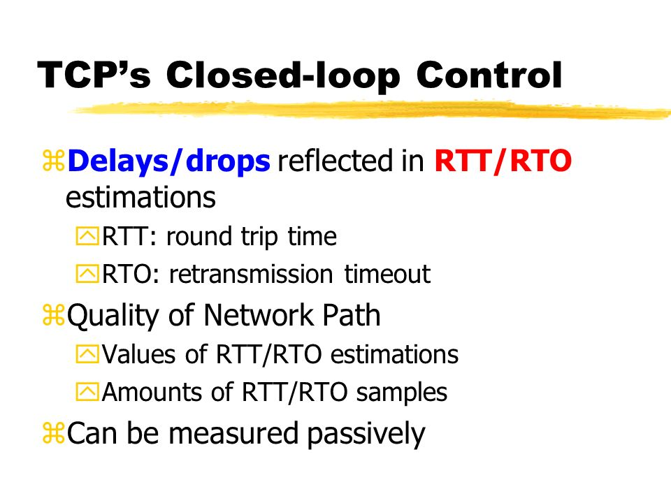 TCPs Closed-loop Control zDelays/drops reflected in RTT/RTO estimations yRTT: round trip time yRTO: retransmission timeout zQuality of Network Path yValues of RTT/RTO estimations yAmounts of RTT/RTO samples zCan be measured passively