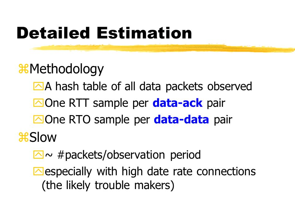 Detailed Estimation zMethodology yA hash table of all data packets observed yOne RTT sample per data-ack pair yOne RTO sample per data-data pair zSlow y~ #packets/observation period yespecially with high date rate connections (the likely trouble makers)