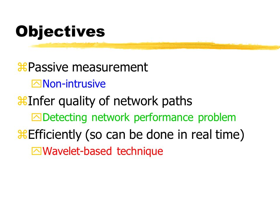 Objectives zPassive measurement yNon-intrusive zInfer quality of network paths yDetecting network performance problem zEfficiently (so can be done in real time) yWavelet-based technique