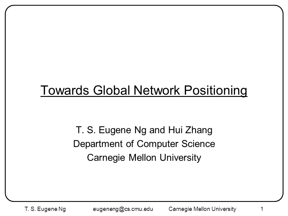 T. S. Eugene Ng eugeneng@cs.cmu.eduCarnegie Mellon University1 Towards Global Network Positioning T. S. Eugene Ng and Hui Zhang Department of Computer