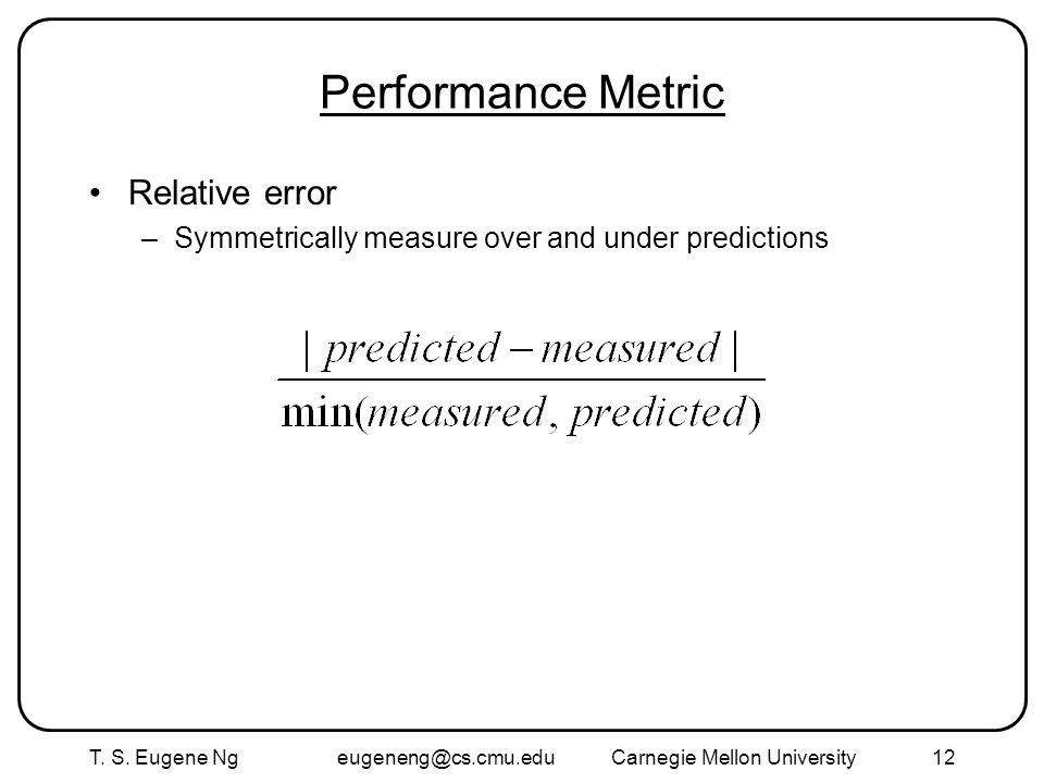 T. S. Eugene Ng eugeneng@cs.cmu.eduCarnegie Mellon University12 Performance Metric Relative error –Symmetrically measure over and under predictions