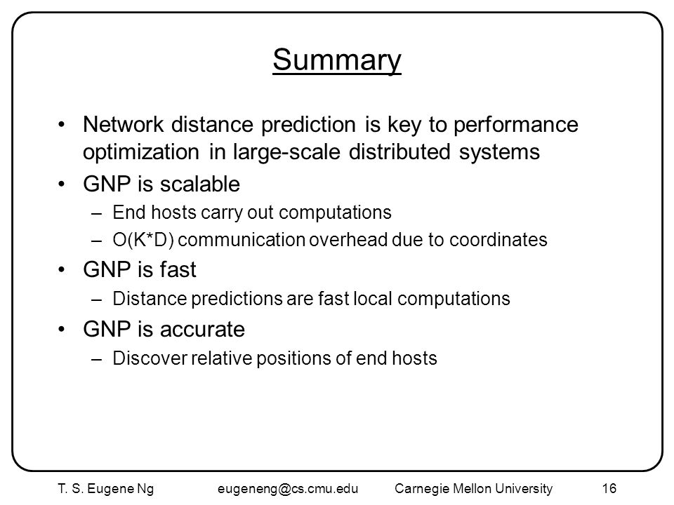 T. S. Eugene Ng eugeneng@cs.cmu.eduCarnegie Mellon University16 Summary Network distance prediction is key to performance optimization in large-scale