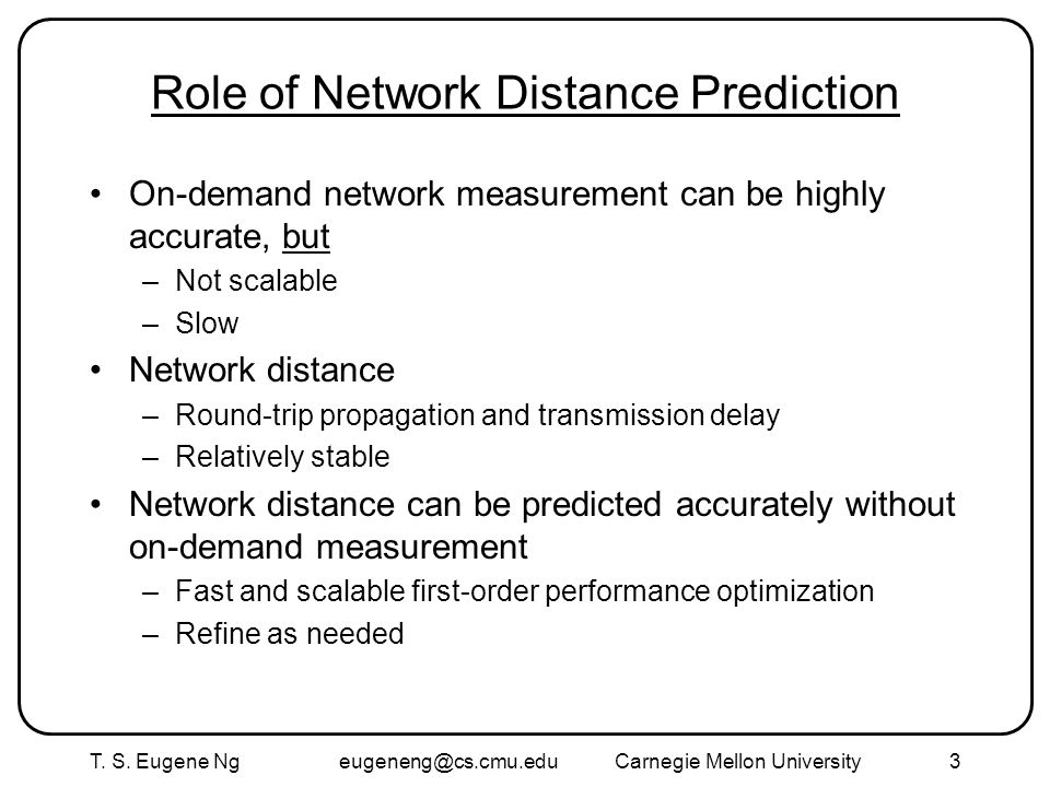 T. S. Eugene Ng eugeneng@cs.cmu.eduCarnegie Mellon University3 Role of Network Distance Prediction On-demand network measurement can be highly accurat