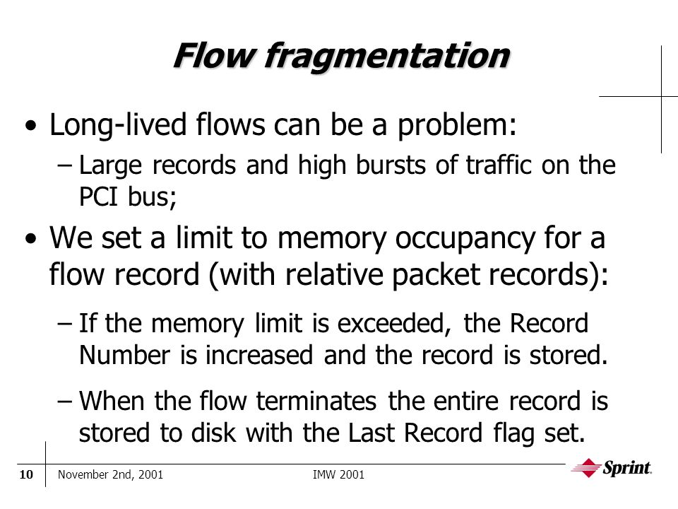November 2nd, 2001IMW 200110 Flow fragmentation Long-lived flows can be a problem: –Large records and high bursts of traffic on the PCI bus; We set a limit to memory occupancy for a flow record (with relative packet records): –If the memory limit is exceeded, the Record Number is increased and the record is stored.