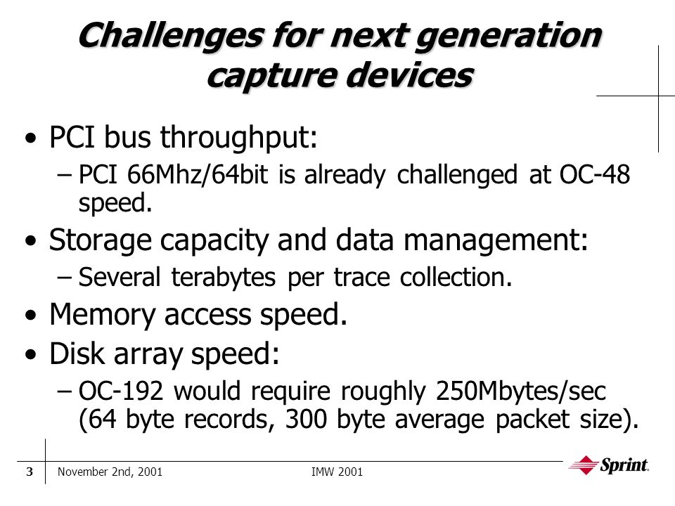November 2nd, 2001IMW 20013 Challenges for next generation capture devices PCI bus throughput: –PCI 66Mhz/64bit is already challenged at OC-48 speed.