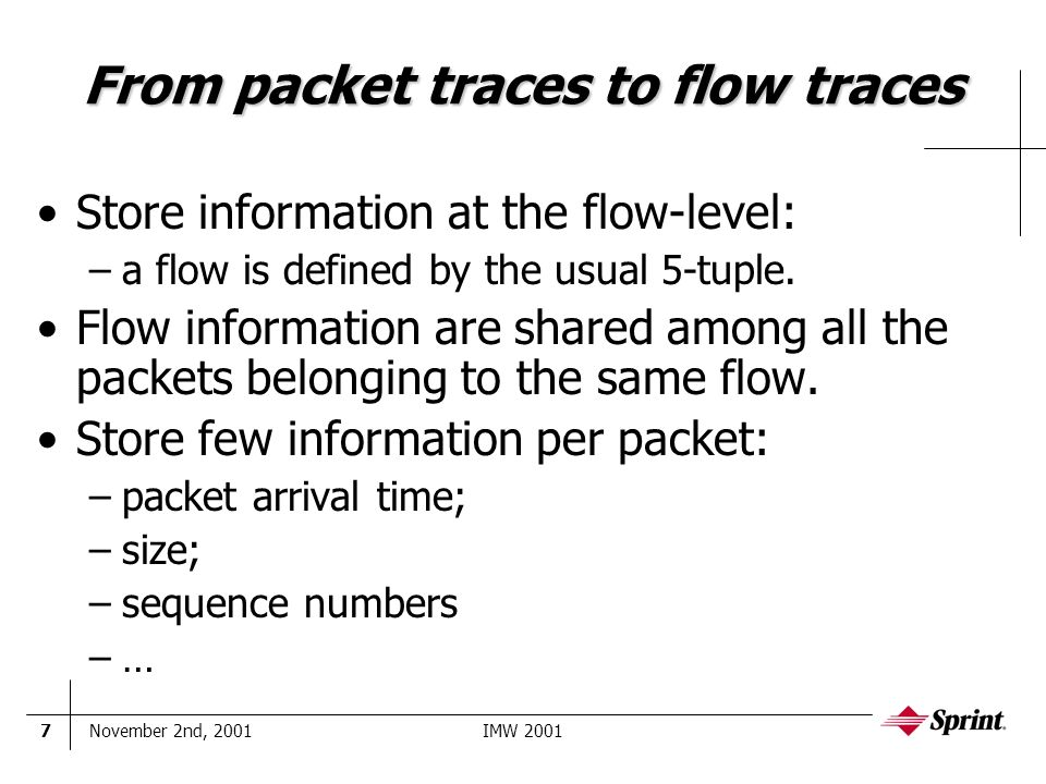 November 2nd, 2001IMW 20017 From packet traces to flow traces Store information at the flow-level: –a flow is defined by the usual 5-tuple.