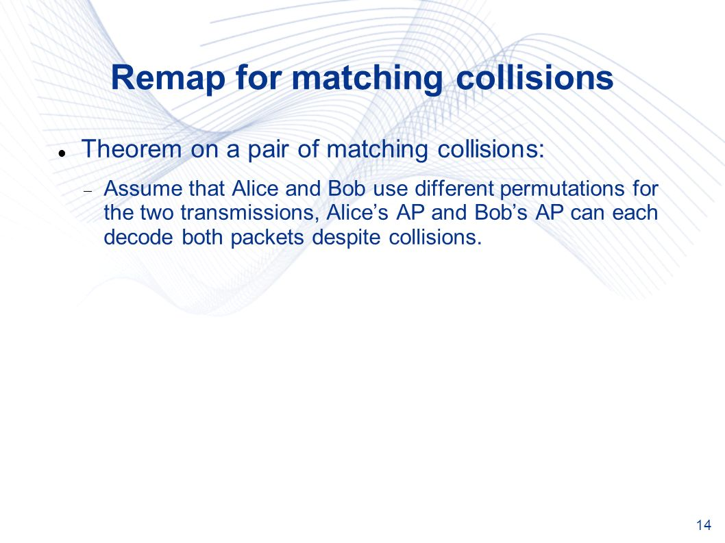 14 Remap for matching collisions Theorem on a pair of matching collisions: Assume that Alice and Bob use different permutations for the two transmissions, Alices AP and Bobs AP can each decode both packets despite collisions.