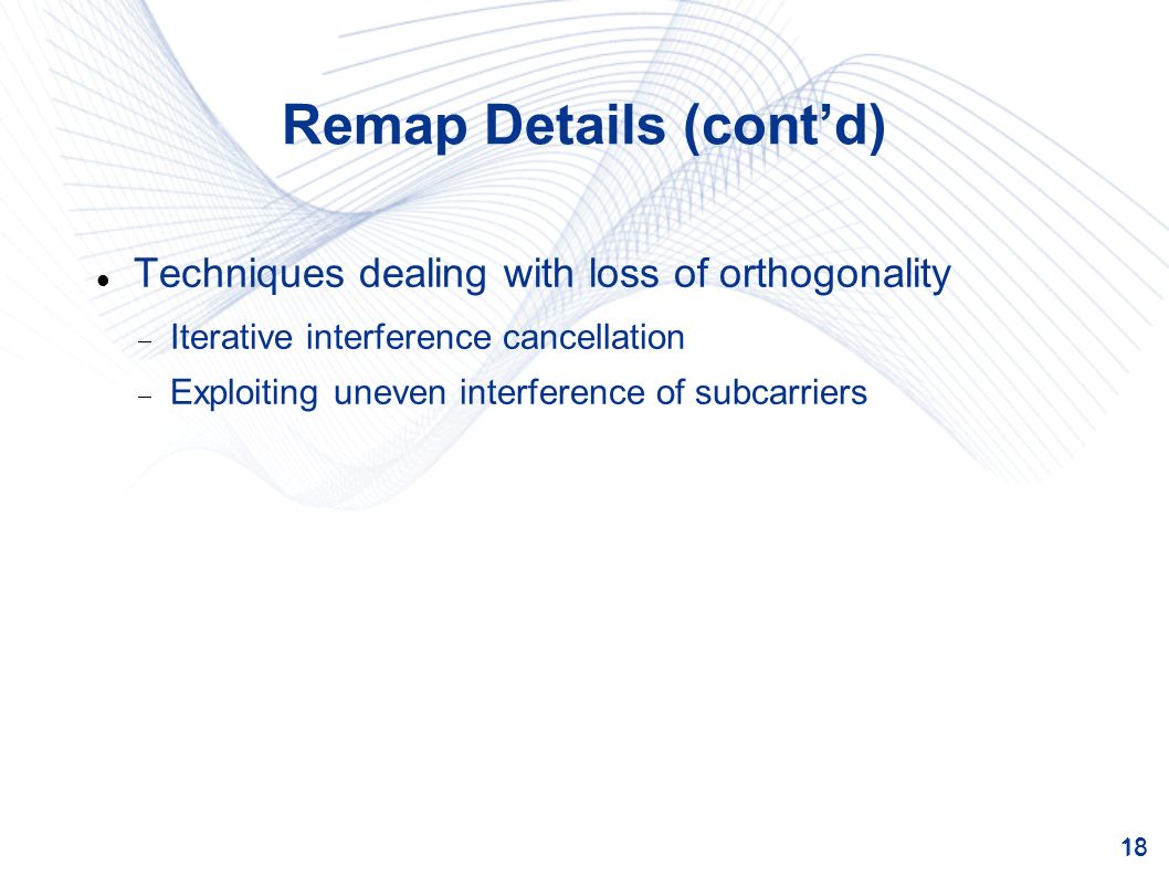 18 Remap Details (contd) Techniques dealing with loss of orthogonality Iterative interference cancellation Exploiting uneven interference of subcarriers