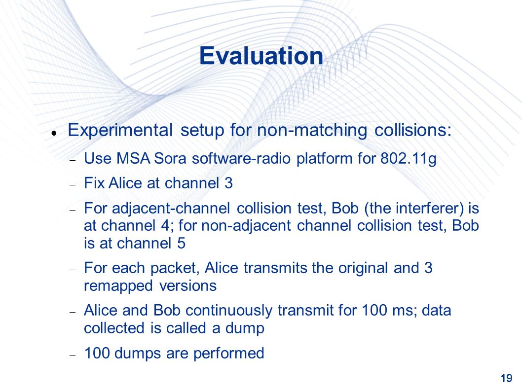 19 Evaluation Experimental setup for non-matching collisions: Use MSA Sora software-radio platform for 802.11g Fix Alice at channel 3 For adjacent-channel collision test, Bob (the interferer) is at channel 4; for non-adjacent channel collision test, Bob is at channel 5 For each packet, Alice transmits the original and 3 remapped versions Alice and Bob continuously transmit for 100 ms; data collected is called a dump 100 dumps are performed