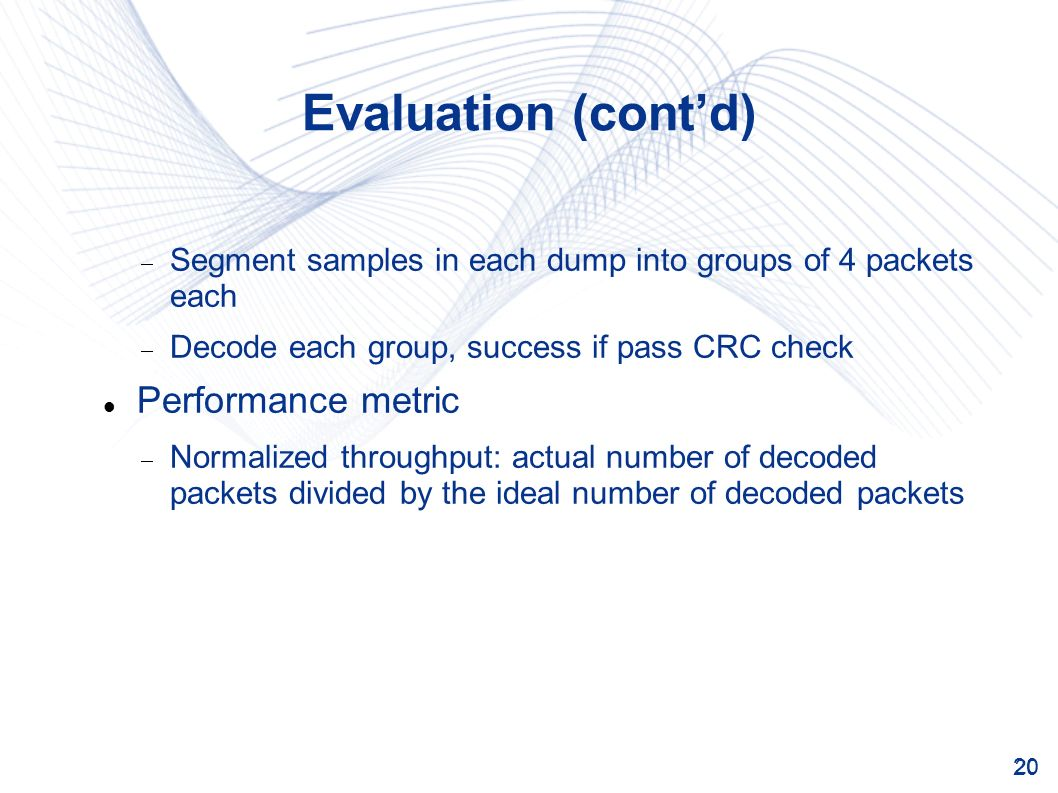 20 Evaluation (contd) Segment samples in each dump into groups of 4 packets each Decode each group, success if pass CRC check Performance metric Normalized throughput: actual number of decoded packets divided by the ideal number of decoded packets